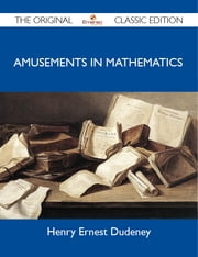 Amusements in Mathematics - The Original Classic Edition ebook by Dudeney Henry