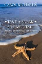 Take a Break Self-Meditate - Meditations to Soothe Your Soul & Lift Your Spirit ebook by Carol Cerrone Richards