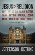 Jesus > Religion - Why He Is So Much Better Than Trying Harder, Doing More, and Being Good Enough ebook by