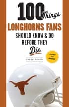 100 Things Longhorns Fans Should Know & Do Before They Die ebook by Jenna Hays McEachern