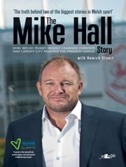 The Mike Hall Story - How Welsh Rugby Nearly Changed Forever and Cardiff City Reached the Premier League ebook by Hamish Stuart,Mike Hall