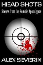 Head Shots: Scenes from the Zombie Apocalypse eBook by Alex Severin