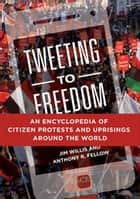 Tweeting to Freedom: An Encyclopedia of Citizen Protests and Uprisings around the World ebook by Jim Willis, Anthony R. Fellow