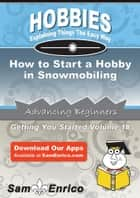 How to Start a Hobby in Snowmobiling - How to Start a Hobby in Snowmobiling ebook by Keva Chilton