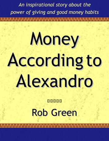 Money According To Alexandro - Did you love 'The Richest Man in Babylon' or 'The Go-Giver'? ebook by Rob Green