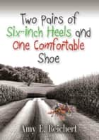 Two Pairs of Six-inch Heels and One Comfortable Shoe ebook by Amy E. Reichert