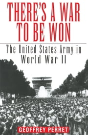 There's a War to Be Won - The United States Army in World War II ebook by Geoffrey Perret