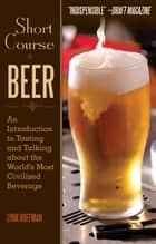 Short Course in Beer - An Introduction to Tasting and Talking about the World's Most Civilized Beverage ebook by Lynn Hoffman