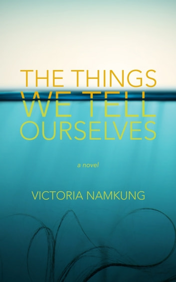 The Things We Tell Ourselves: A Novel ebook by Victoria Namkung