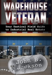 Warehouse Veteran - Your Tactical Field Guide to Industrial Real Estate ebook by John B. Jackson