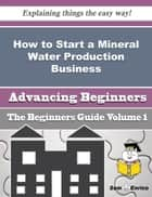 How to Start a Mineral Water Production Business (Beginners Guide) ebook by Ferne Autry