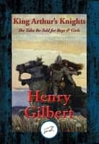 King Arthur's Knights - The Tales Re-Told for Boys & Girls ebook by Henry Gilbert