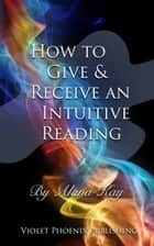 How to Give and Receive an Intuitive Reading ebook by Alana Kay