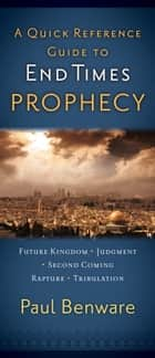 A Quick Reference Guide to End Times Prophecy ebook by Paul N. Benware