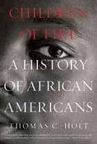 Children of Fire - A History of African Americans ebook by Thomas C. Holt