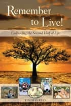 Remember to Live! Embracing the Second Half of Life ebook by Thomas Ryan