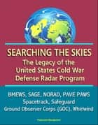 Searching the Skies: The Legacy of the United States Cold War Defense Radar Program - BMEWS, SAGE, NORAD, PAVE PAWS, Spacetrack, Safeguard, Ground Observer Corps (GOC), Whirlwind ebook by Progressive Management