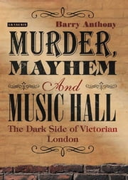 Murder, Mayhem and Music Hall - The Dark Side of Victorian London ebook by Barry Anthony