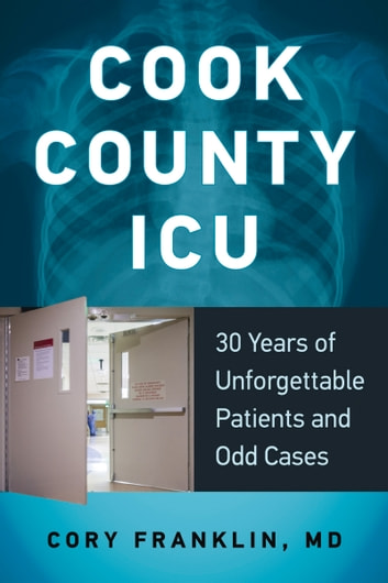 Cook County ICU - 30 Years of Unforgettable Patients and Odd Cases ebook by Cory Franklin, MD