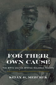 For Their Own Cause - The 27th United States Colored Troops ebook by Kelly D. Mezurek