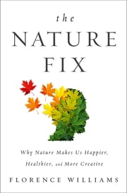 The Nature Fix: Why Nature Makes us Happier, Healthier, and More Creative ebook by Florence Williams