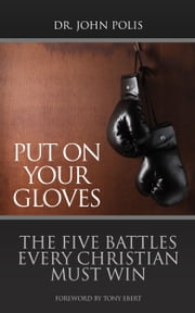 Put On Your Gloves - The Five Battles Every Christian Must Win ebook by John Polis