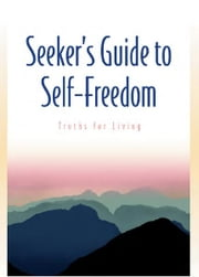 Seeker's Guide to Self-Freedom - Truths for Living ebook by Guy Finley