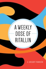 A Weekly Dose of Ritallin ebook by A. Gregory Frankson