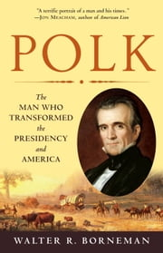 Polk - The Man Who Transformed the Presidency and America ebook by Walter R. Borneman