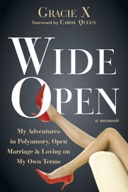 Wide Open - My Adventures in Polyamory, Open Marriage, and Loving on My Own Terms ebook by Gracie X,Carol Queen, PhD