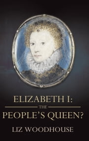 Elizabeth 1: The People's Queen? ebook by Liz Woodhouse