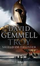 Troy: Shield Of Thunder - (Troy: 2): Epic storytelling at its very best, interlacing myth and history, and high adventure ebook by David Gemmell