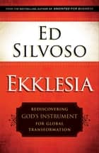 Ekklesia - Rediscovering God's Instrument for Global Transformation ebook by Ed Silvoso