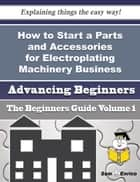 How to Start a Parts and Accessories for Electroplating Machinery Business (Beginners Guide) ebook by Bernadine Ketchum