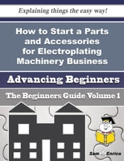 How to Start a Parts and Accessories for Electroplating Machinery Business (Beginners Guide) - How to Start a Parts and Accessories for Electroplating Machinery Business (Beginners Guide) ebook by Bernadine Ketchum