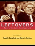 Leftovers - Tales of the Latin American Left ebook by Jorge G. Castañeda, Marco A. Morales