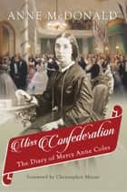 Miss Confederation - The Diary of Mercy Anne Coles ebook by Christopher Moore, Anne McDonald