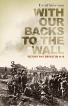 With Our Backs to the Wall - Victory and Defeat in 1918 ebook by David Stevenson