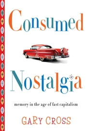 Consumed Nostalgia - Memory in the Age of Fast Capitalism ebook by Gary Cross