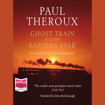 Ghost Train to the Eastern Star - On the Tracks of the Great R audiobook by Paul Theroux