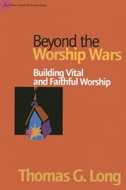 Beyond the Worship Wars - Building Vital and Faithful Worship ebook by Thomas G. Long, Bandy Professor of Preaching