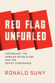 Red Flag Unfurled - Historians, the Russian Revolution, and the Soviet Experience ebook by Ronald Suny