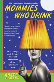 Mommies Who Drink - Sex, Drugs, and Other Distant Memories of an Ordinary Mom ebook by Brett Paesel