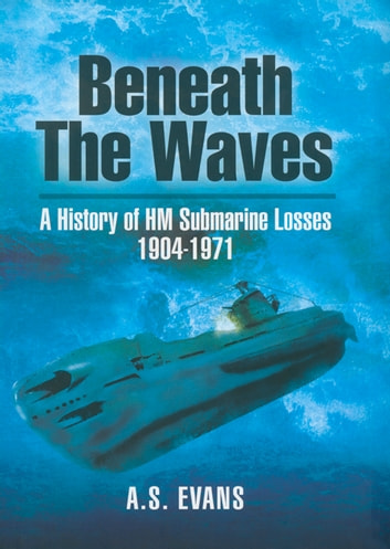Beneath the Waves - A History of HM Submarine Losses 1904-1971 eBook by A.S Evans