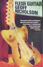 Flesh Guitar ebook by Geoff Nicholson