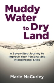 Muddy Water to Dry Land: A Seven-Step Journey to Improve Your Personal and Interpersonal Skills ebook by Marie McCurley