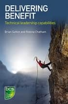 Delivering Benefit - Technical leadership capabilities ebook by Brian Sutton, Robina Chatham