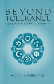 Beyond Tolerance: Religion and Global Community ebook by Allen McKiel