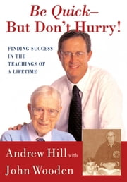 Be Quick - But Don't Hurry - Finding Success in the Teachings of a Lifetime ebook by Andrew Hill,John Wooden