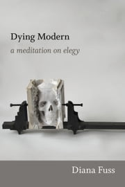 Dying Modern - A Meditation on Elegy ebook by Diana Fuss